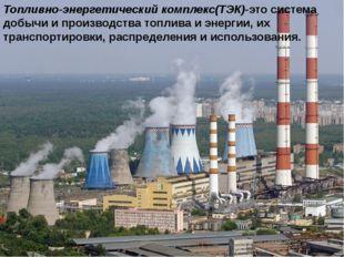 Топливно-энергетический комплекс(ТЭК)-это система добычи и производства топли