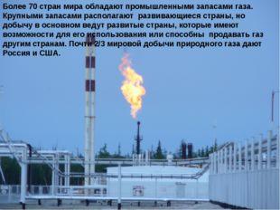 Более 70 стран мира обладают промышленными запасами газа. Крупными запасами р