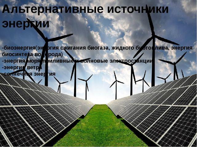 Альтернативные источники энергии -биоэнергия(энергия сжигания биогаза, жидког...