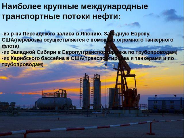 Наиболее крупные международные транспортные потоки нефти: -из р-на Персидског...