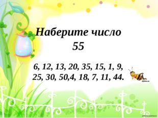 Наберите число 55 6, 12, 13, 20, 35, 15, 1, 9, 25, 30, 50,4, 18, 7, 11, 44.