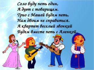 Соло буду петь один, А дуэт с товарищем. Трио с Машей будем петь, Нам двоим н