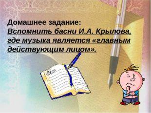 Домашнее задание: Вспомнить басни И.А. Крылова, где музыка является «главным