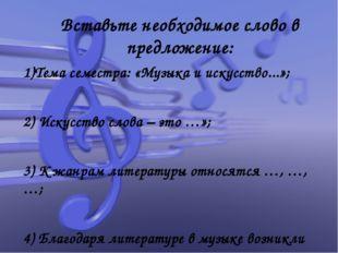 Вставьте необходимое слово в предложение: 1)Тема семестра: «Музыка и искусств