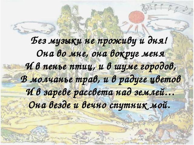 Без музыки не проживу и дня! Она во мне, она вокруг меня И в пенье птиц, и в...