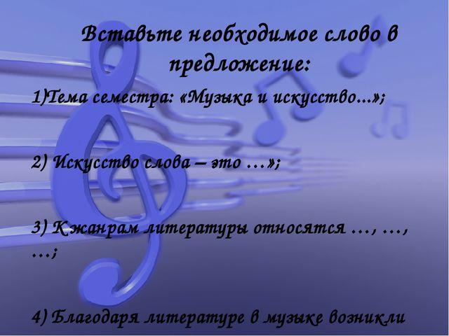 Вставьте необходимое слово в предложение: 1)Тема семестра: «Музыка и искусств...