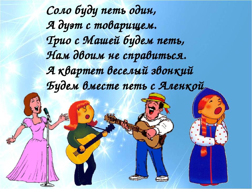 Соло буду петь один, А дуэт с товарищем. Трио с Машей будем петь, Нам двоим н...