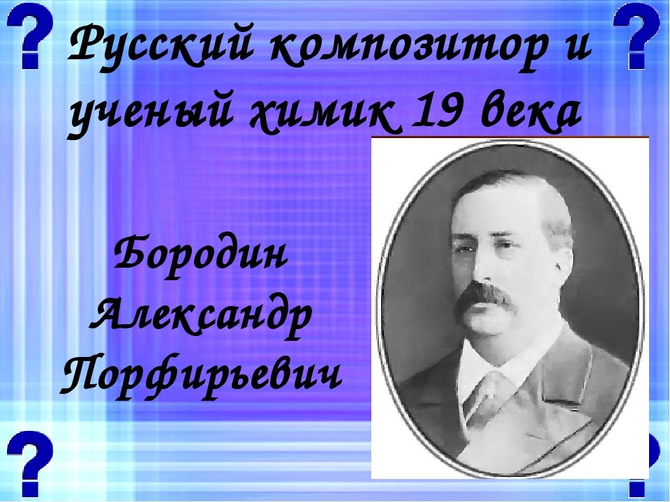Русский композитор и ученый химик 19 века Бородин Александр Порфирьевич