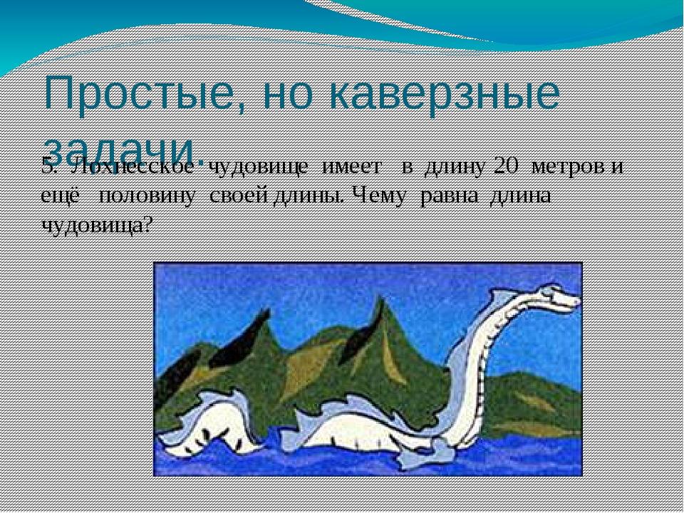Простые, но каверзные задачи. 5. Лохнесское чудовище имеет в длину 20 метров...