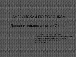 АНГЛИЙСКИЙ ПО ПОЛОЧКАМ Дополнительное занятие 7 класс АВТОР: РЕВА РУСЛАН СЕР
