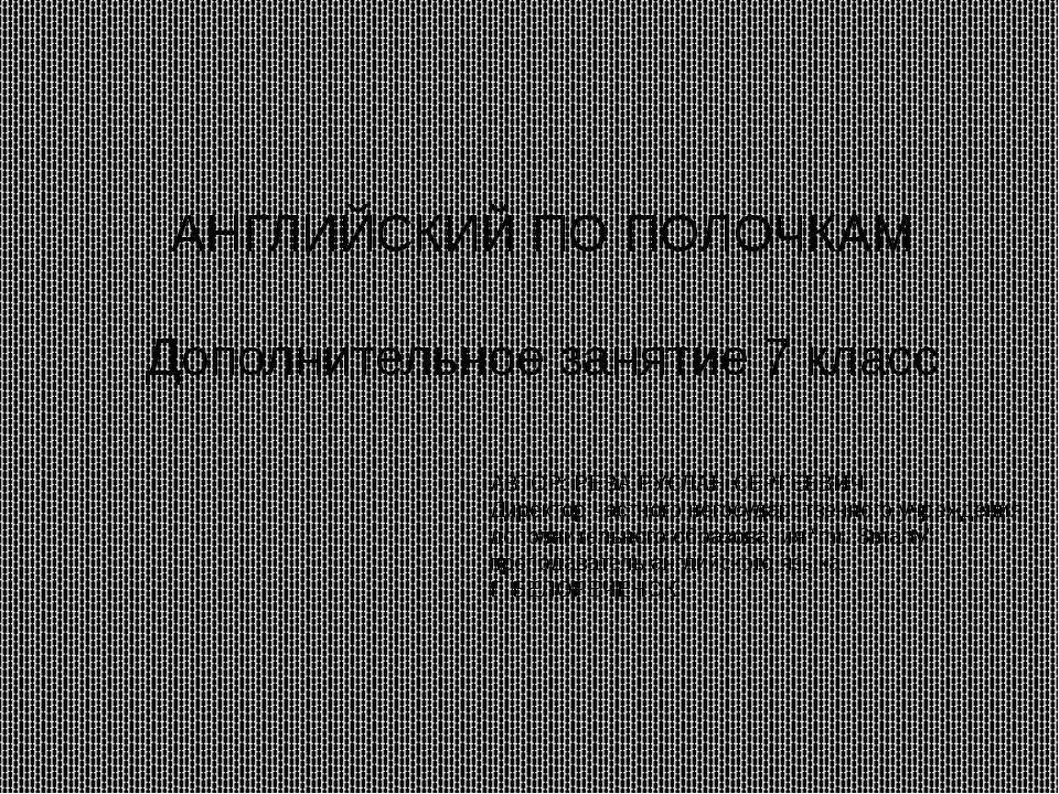 АНГЛИЙСКИЙ ПО ПОЛОЧКАМ Дополнительное занятие 7 класс АВТОР: РЕВА РУСЛАН СЕР...
