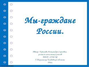 Мы-граждане России. Автор : Урясьева Александра Сергеевна, учитель начальных