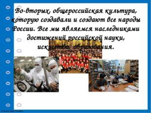 Во-вторых, общероссийская культура, которую создавали и создают все народы Ро