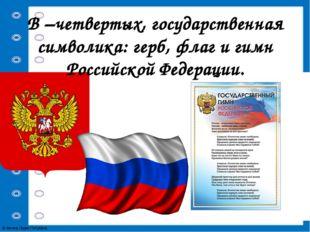 В –четвертых, государственная символика: герб, флаг и гимн Российской Федерац