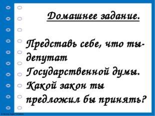 Домашнее задание. Представь себе, что ты-депутат Государственной думы. Какой