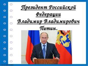 Президент Российской Федерации Владимир Владимирович Путин. © Фокина Лидия Пе
