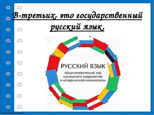 В-третьих, это государственный русский язык. © Фокина Лидия Петровна