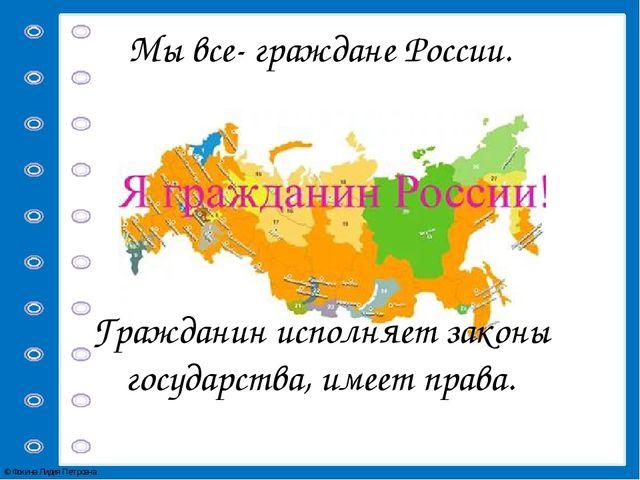 Мы все- граждане России. Гражданин исполняет законы государства, имеет права....