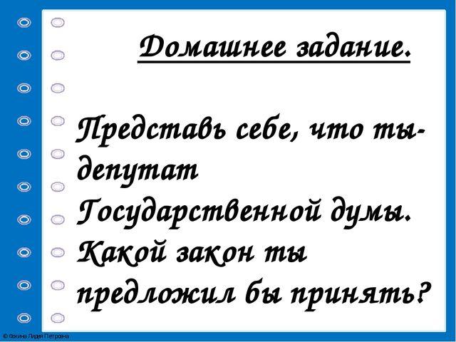 Домашнее задание. Представь себе, что ты-депутат Государственной думы. Какой...