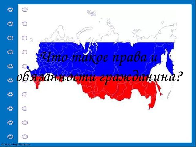 Что такое права и обязанности гражданина? © Фокина Лидия Петровна