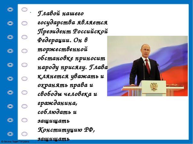 Главой нашего государства является Президент Российской Федерации. Он в торж...