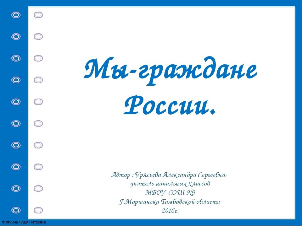 Мы-граждане России. Автор : Урясьева Александра Сергеевна, учитель начальных...