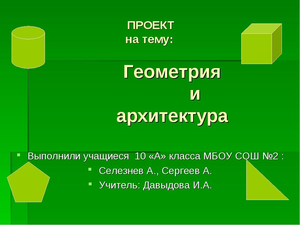 ПРОЕКТ на тему: Геометрия и архитектура Выполнили учащиеся 10 «А» класса МБО...
