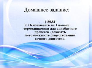 Домашнее задание: § 80,81 2. Основываясь на 1 начале термодинамики для адиаба