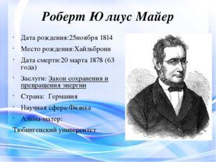 Роберт Юлиус Майер Дата рождения:25ноября1814 Место рождения:Хайльбронн Дата