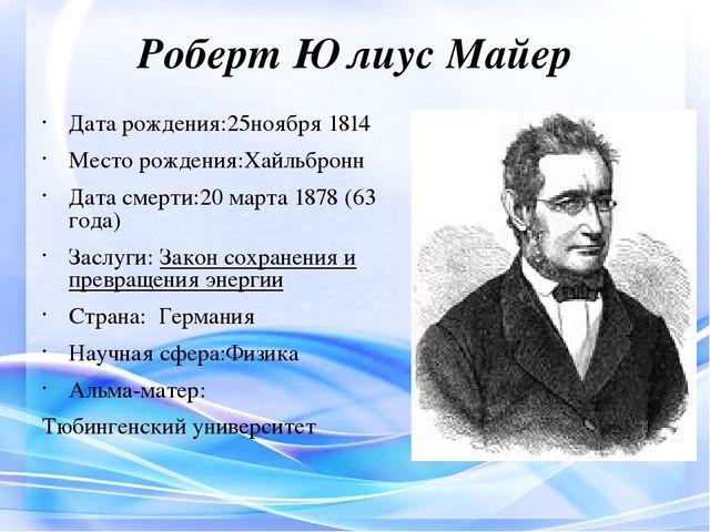Роберт Юлиус Майер Дата рождения:25ноября1814 Место рождения:Хайльбронн Дата...