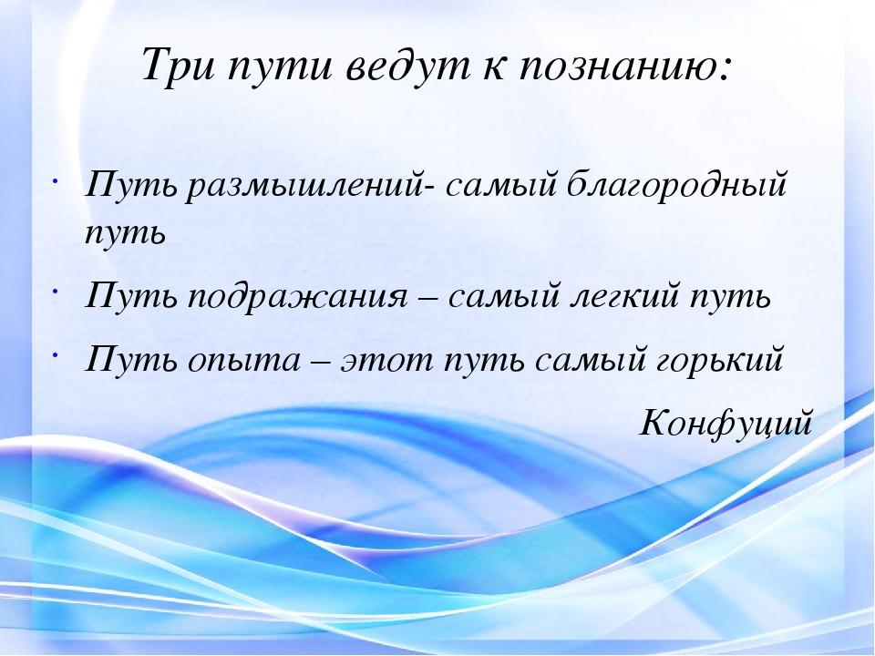 Три пути ведут к познанию: Путь размышлений- самый благородный путь Путь подр...