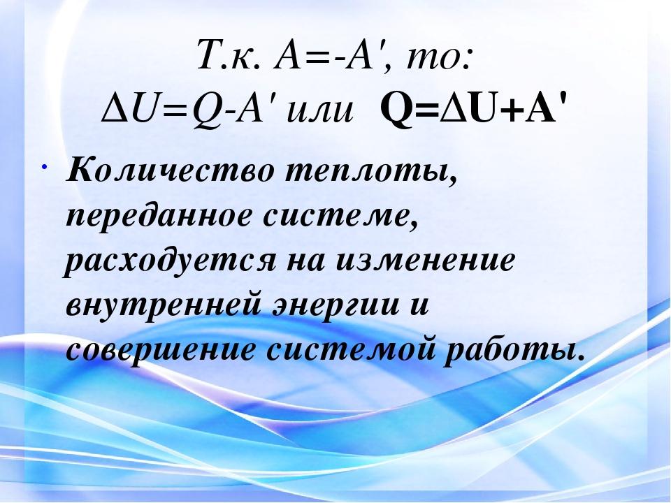 Т.к. A=-A', то: ΔU=Q-A' или Q=ΔU+A' Количество теплоты, переданное системе, р...