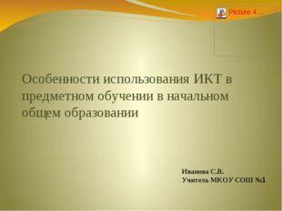 Иванова С.В. Учитель МКОУ СОШ №1 Особенности использования ИКТ в предметном о