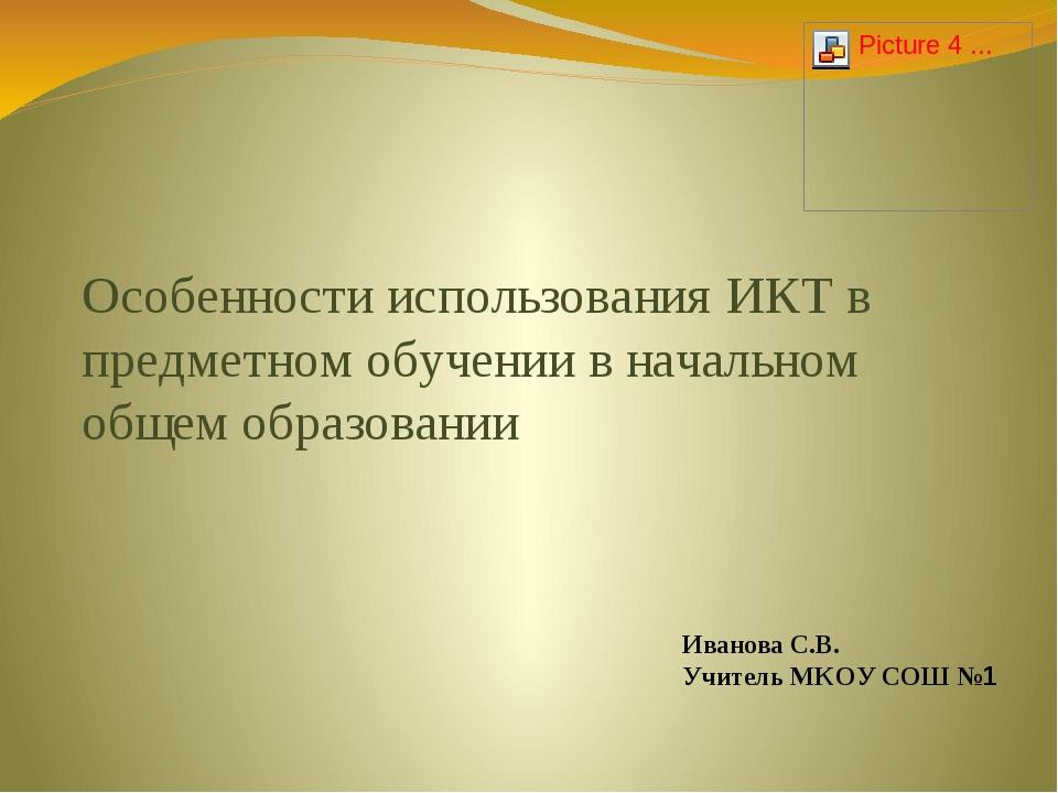 Иванова С.В. Учитель МКОУ СОШ №1 Особенности использования ИКТ в предметном о...