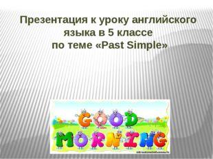 Презентация к уроку английского языка в 5 классе  по теме «Past Simple»