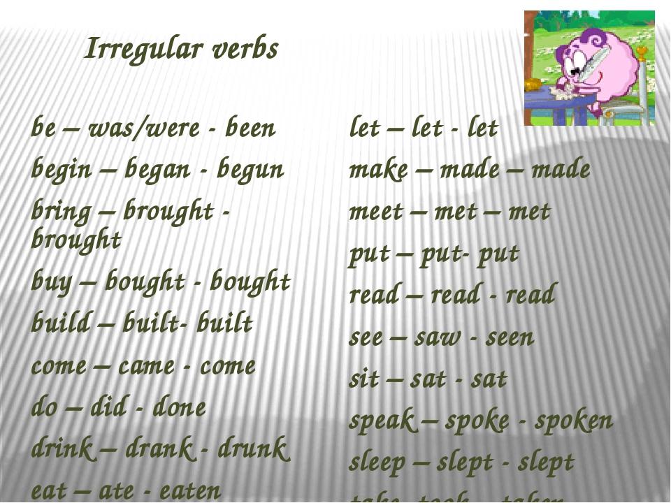 Irregular verbs be – was/were - been begin – began - begun bring – brought...