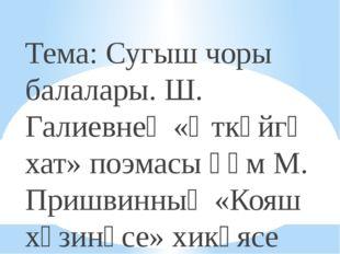 Тема: Сугыш чоры балалары. Ш. Галиевнең «Әткәйгә хат» поэмасы һәм М. Пришвин