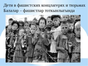 Дети в фашистских концлагерях и тюрьмах Балалар – фашистлар тоткынлыгында