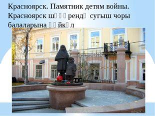 Красноярск. Памятник детям войны. Красноярск шәһәрендә сугыш чоры балаларына