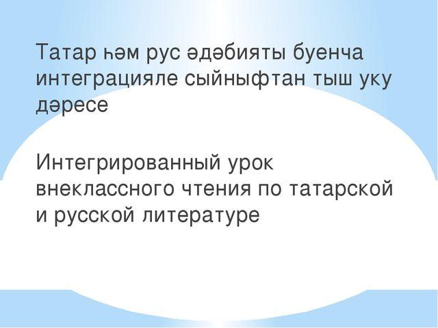 Татар һәм рус әдәбияты буенча интеграцияле сыйныфтан тыш уку дәресе Интегрир...