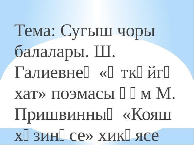 Тема: Сугыш чоры балалары. Ш. Галиевнең «Әткәйгә хат» поэмасы һәм М. Пришвин...