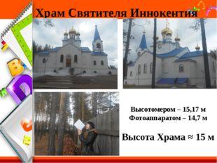 Храм Святителя Иннокентия Высотомером – 15,17 м Фотоаппаратом – 14,7 м Высота