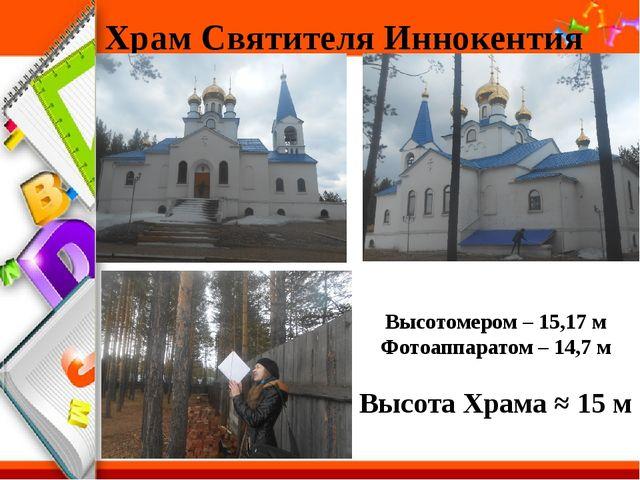 Храм Святителя Иннокентия Высотомером – 15,17 м Фотоаппаратом – 14,7 м Высота...
