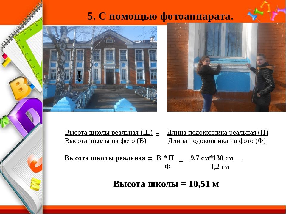 5. С помощью фотоаппарата. Высота школы реальная (Ш) Длина подоконника реальн...