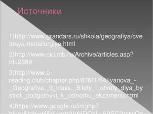 Источники 1)http://www.grandars.ru/shkola/geografiya/cvetnaya-metallurgiya.ht