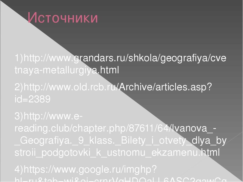 Источники 1)http://www.grandars.ru/shkola/geografiya/cvetnaya-metallurgiya.ht...
