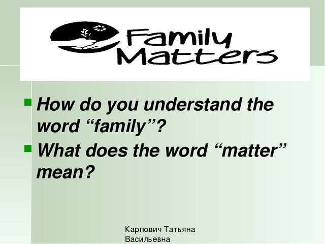"How do you understand the word ""family""? What does the word ""matter"" mean? К..."