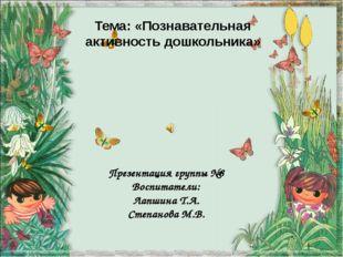 Тема: «Познавательная активность дошкольника» Презентация группы №8 Воспитате