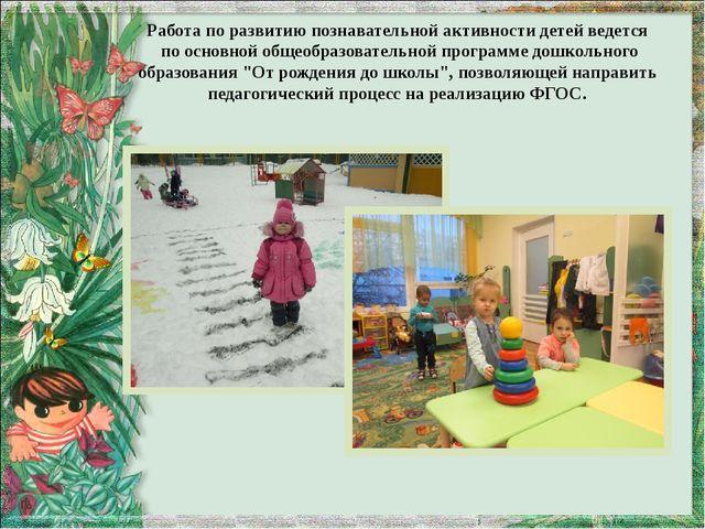 Работа по развитию познавательной активности детей ведется по основной общеоб...