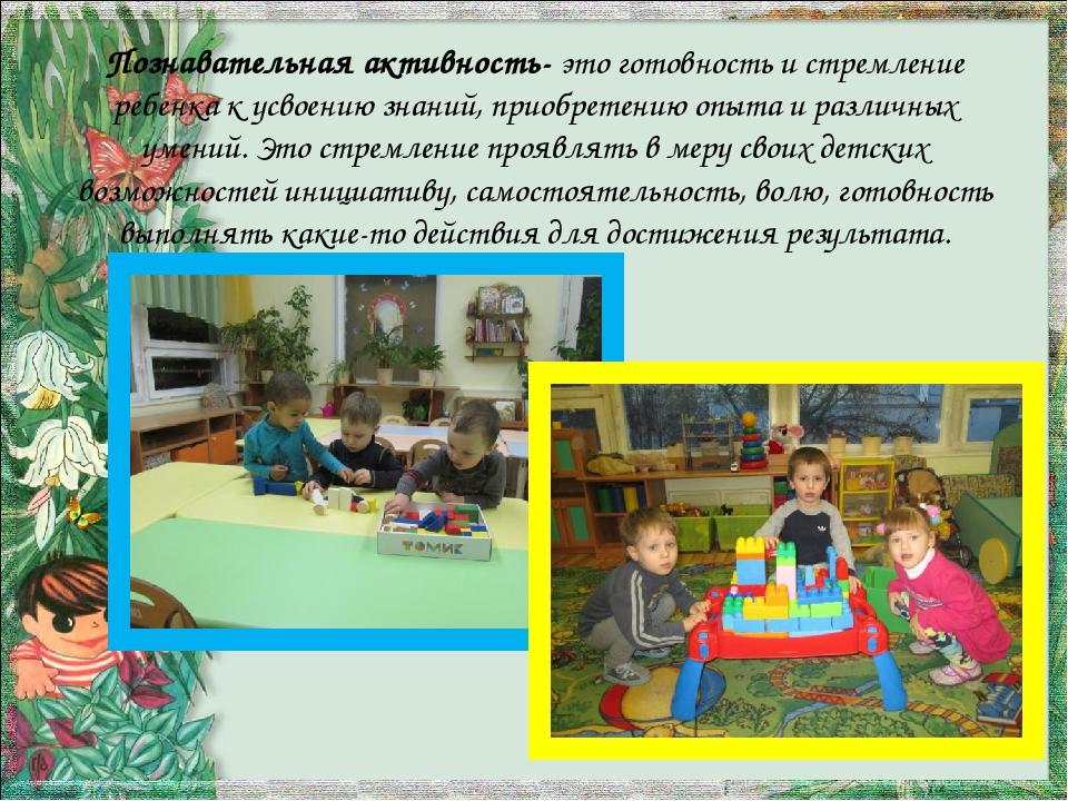 Познавательная активность- это готовность и стремление ребенка к усвоению зна...